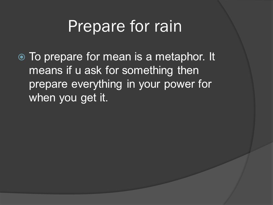 Prepare for rain  To prepare for mean is a metaphor.