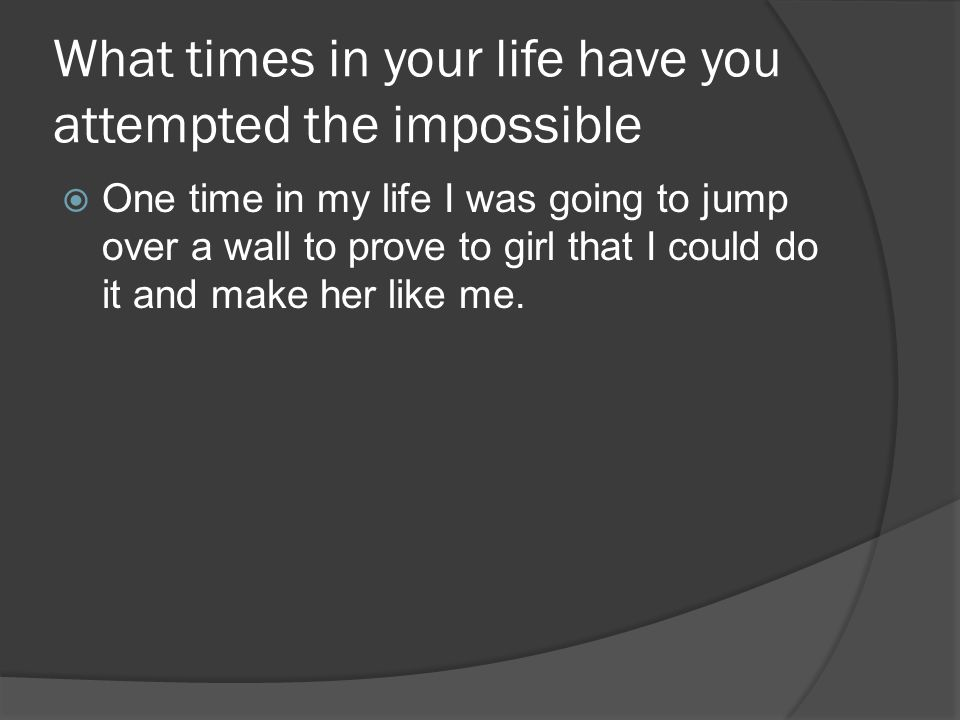 What times in your life have you attempted the impossible  One time in my life I was going to jump over a wall to prove to girl that I could do it and make her like me.