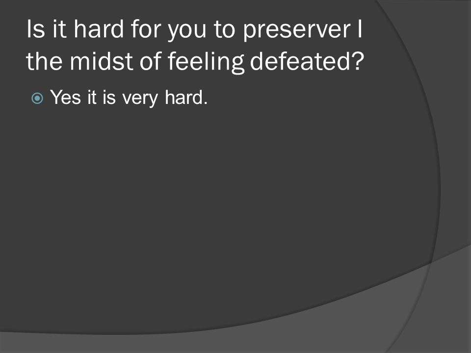 Is it hard for you to preserver I the midst of feeling defeated?  Yes it is very hard.
