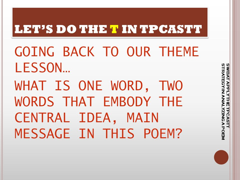GOING BACK TO OUR THEME LESSON… WHAT IS ONE WORD, TWO WORDS THAT EMBODY THE CENTRAL IDEA, MAIN MESSAGE IN THIS POEM? LET'S DO THE T IN TPCASTT SWBAT A