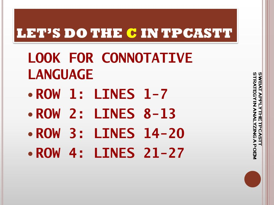 LOOK FOR CONNOTATIVE LANGUAGE ROW 1: LINES 1-7 ROW 2: LINES 8-13 ROW 3: LINES 14-20 ROW 4: LINES 21-27 LET'S DO THE C IN TPCASTT SWBAT APPLY THE TPCAS