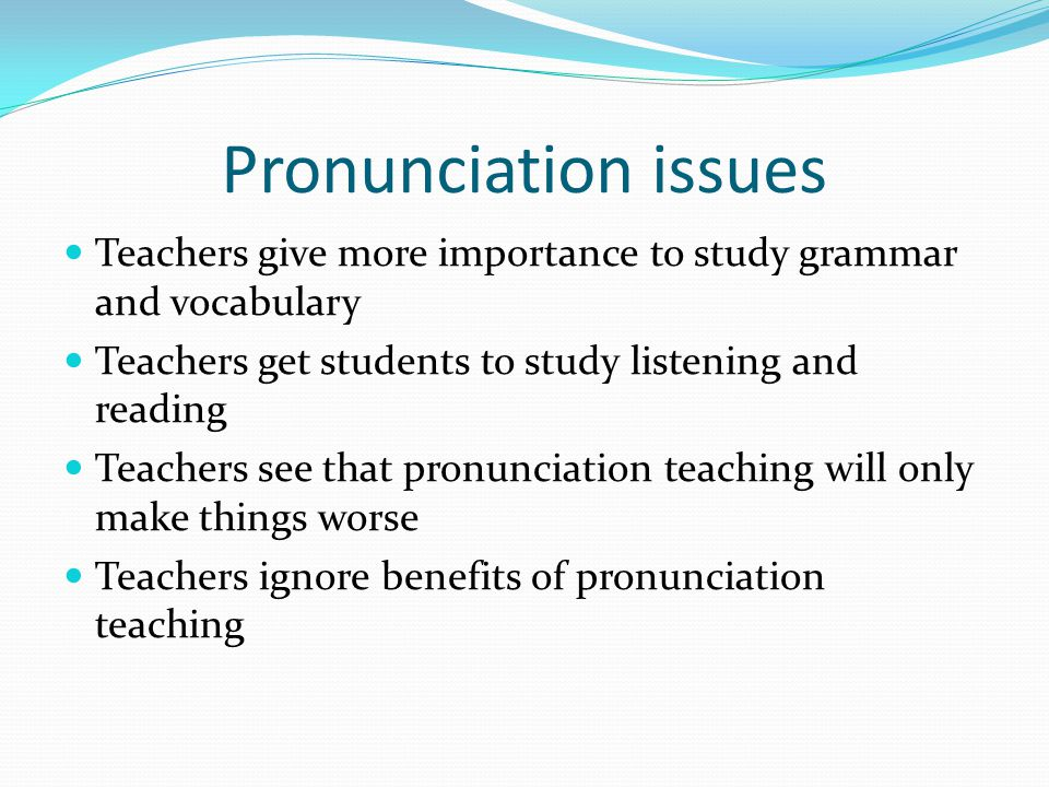 Pronunciation issues Teachers give more importance to study grammar and vocabulary Teachers get students to study listening and reading Teachers see that pronunciation teaching will only make things worse Teachers ignore benefits of pronunciation teaching