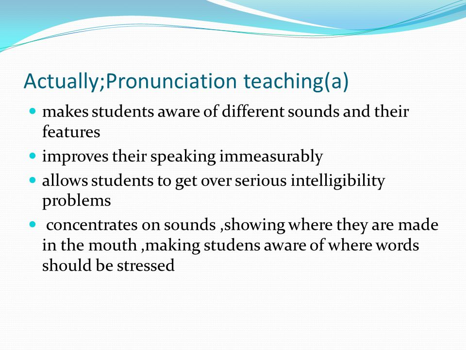 Actually;Pronunciation teaching(a) makes students aware of different sounds and their features improves their speaking immeasurably allows students to get over serious intelligibility problems concentrates on sounds,showing where they are made in the mouth,making studens aware of where words should be stressed