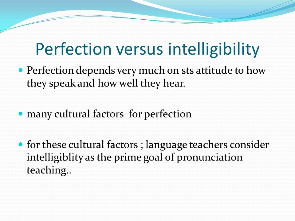 Perfection versus intelligibility Perfection depends very much on sts attitude to how they speak and how well they hear.