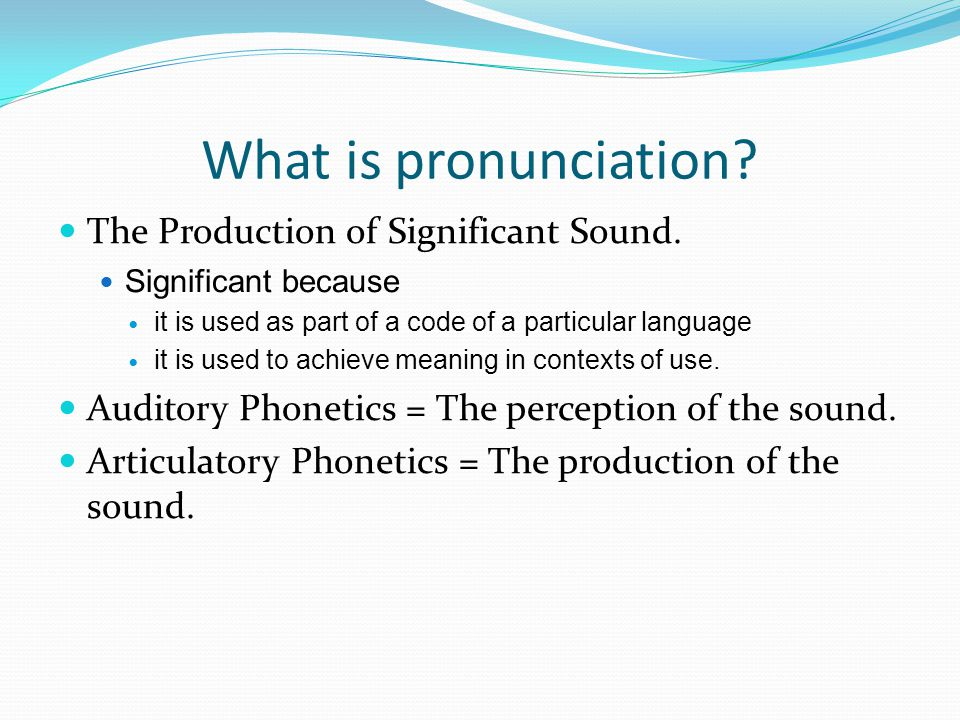 What is pronunciation. The Production of Significant Sound.
