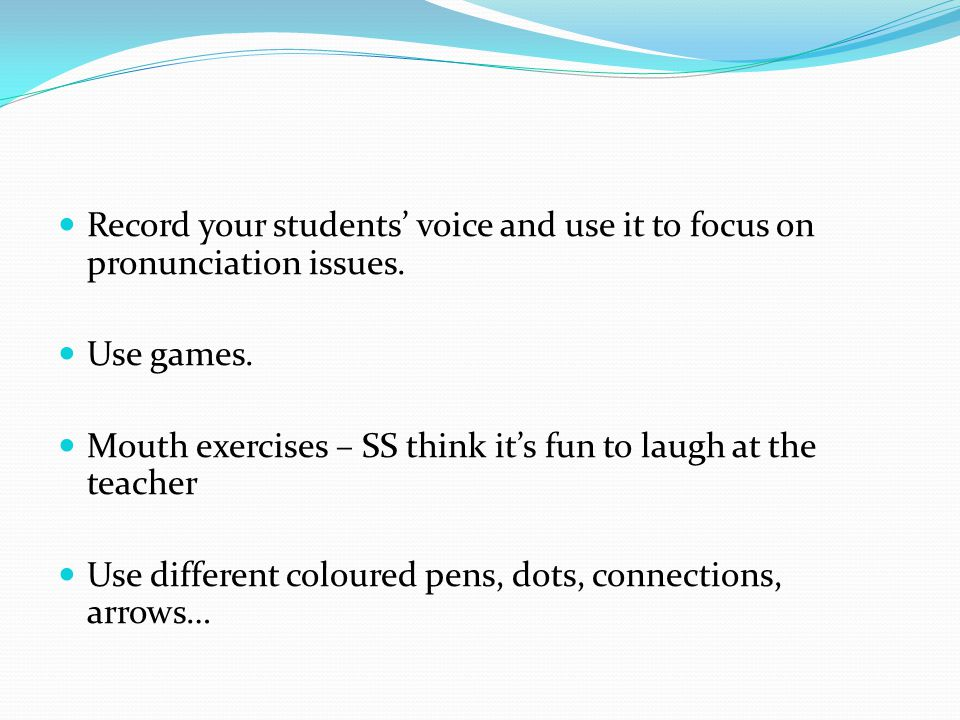 Record your students' voice and use it to focus on pronunciation issues.