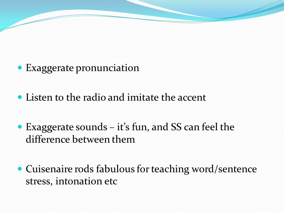 Exaggerate pronunciation Listen to the radio and imitate the accent Exaggerate sounds – it's fun, and SS can feel the difference between them Cuisenaire rods fabulous for teaching word/sentence stress, intonation etc