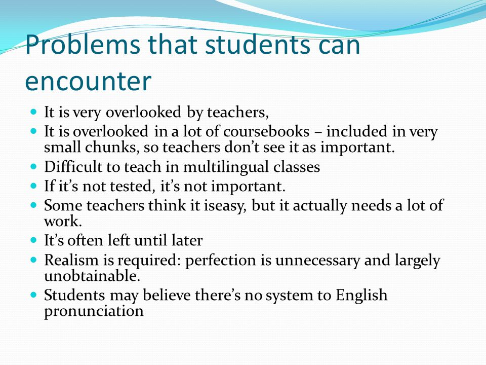 Problems that students can encounter It is very overlooked by teachers, It is overlooked in a lot of coursebooks – included in very small chunks, so teachers don't see it as important.