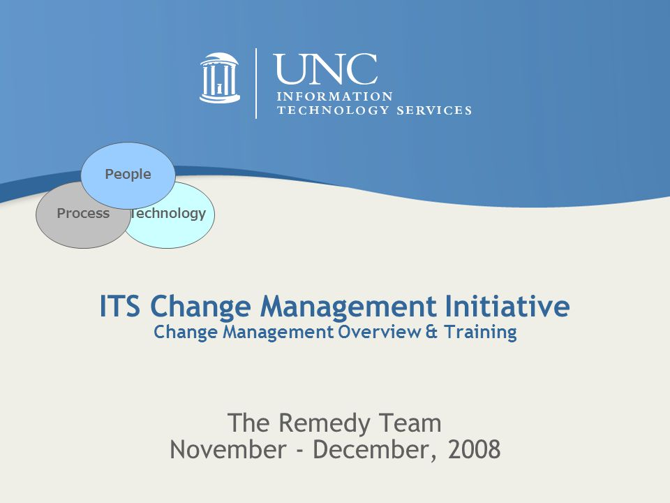ITS Change Management Initiative Change Management Overview & Training The Remedy Team November - December, 2008 TechnologyProcess People