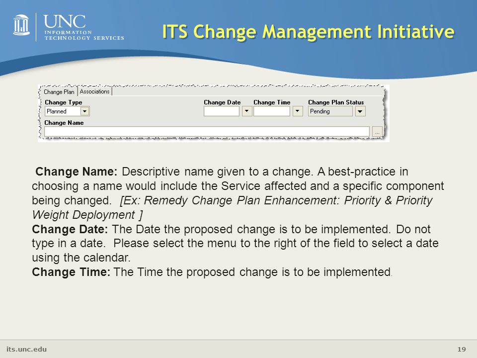 its.unc.edu 19 ITS Change Management Initiative Change Name: Descriptive name given to a change. A best-practice in choosing a name would include the