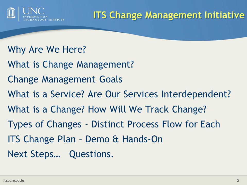 its.unc.edu 2 Why Are We Here? What is Change Management? Change Management Goals What is a Service? Are Our Services Interdependent? What is a Change