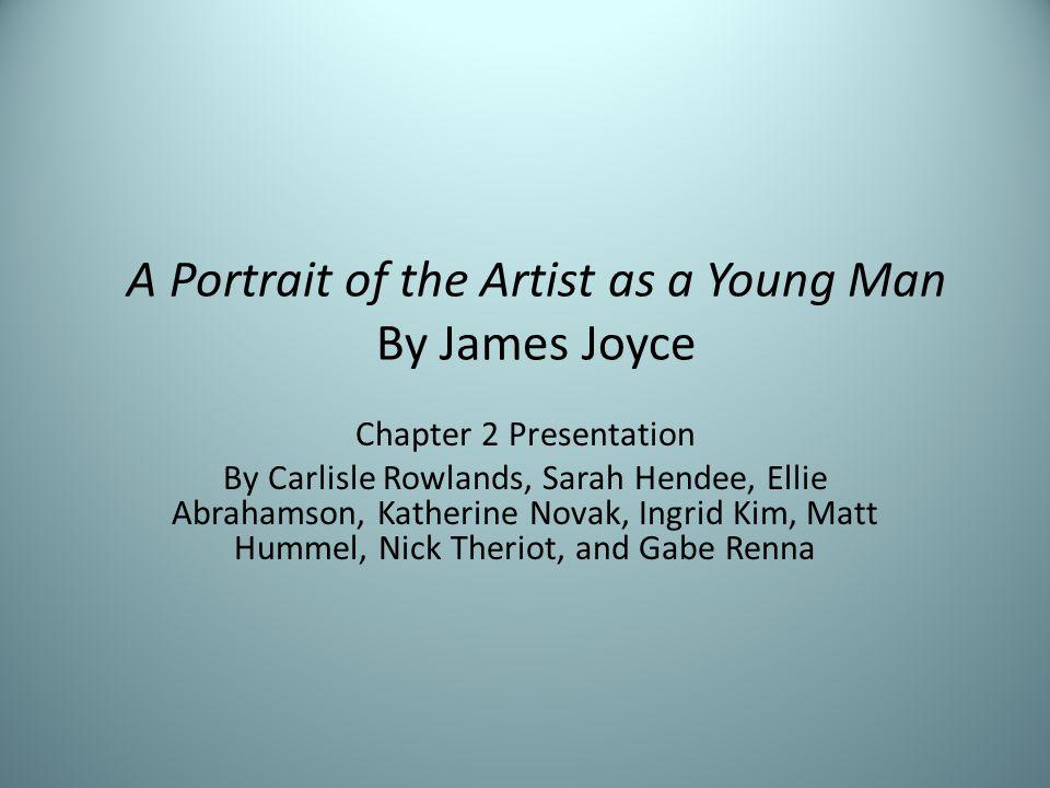 A Portrait of the Artist as a Young Man By James Joyce Chapter 2 Presentation By Carlisle Rowlands, Sarah Hendee, Ellie Abrahamson, Katherine Novak, Ingrid Kim, Matt Hummel, Nick Theriot, and Gabe Renna