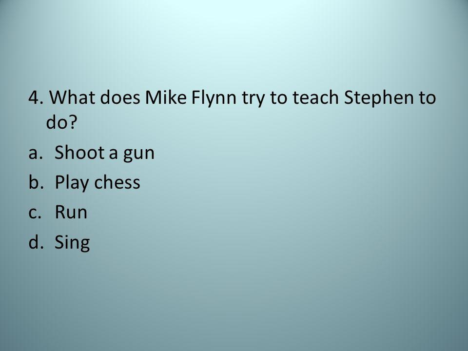 4. What does Mike Flynn try to teach Stephen to do a.Shoot a gun b.Play chess c.Run d.Sing