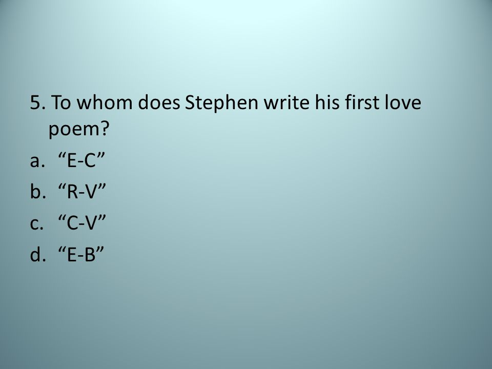 5. To whom does Stephen write his first love poem a. E-C b. R-V c. C-V d. E-B
