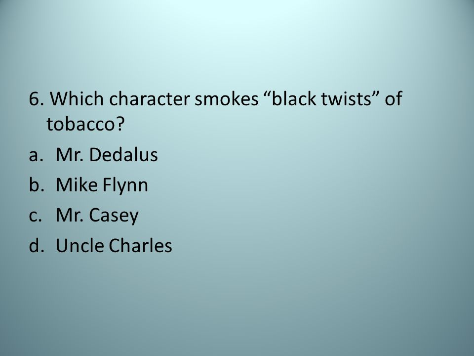 6. Which character smokes black twists of tobacco.