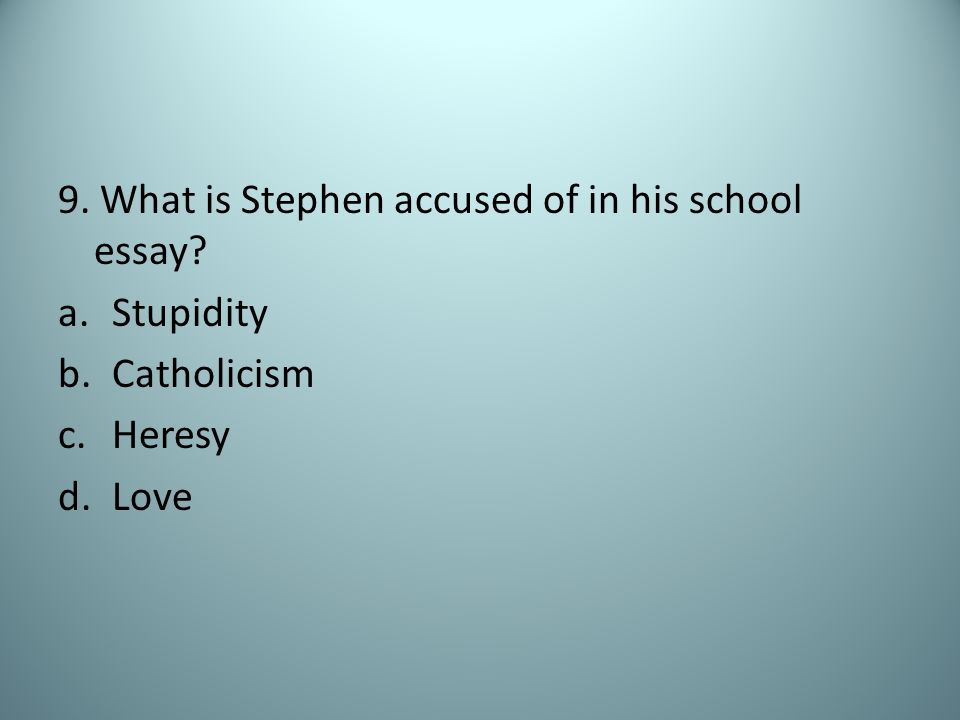 9. What is Stephen accused of in his school essay? a.Stupidity b.Catholicism c.Heresy d.Love