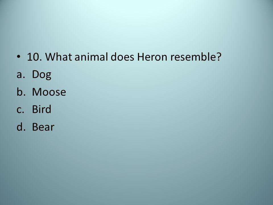 10. What animal does Heron resemble? a.Dog b.Moose c.Bird d.Bear