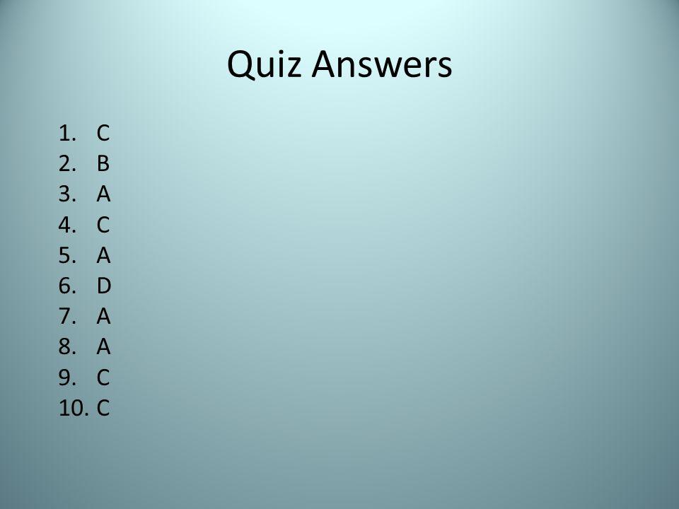 Quiz Answers 1.C 2.B 3.A 4.C 5.A 6.D 7.A 8.A 9.C 10.C