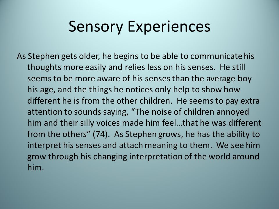 Sensory Experiences As Stephen gets older, he begins to be able to communicate his thoughts more easily and relies less on his senses.