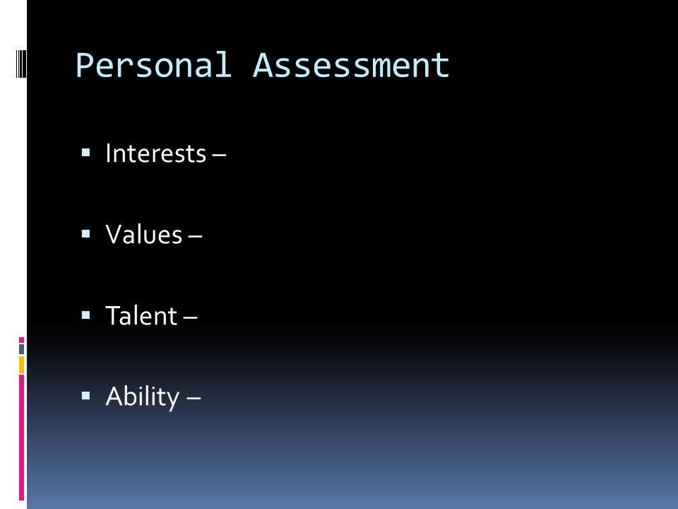 Personal Assessment  Interests –  Values –  Talent –  Ability –