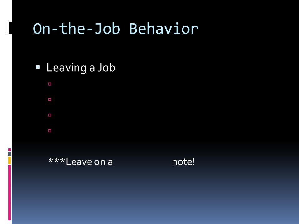 On-the-Job Behavior  Leaving a Job  ***Leave on a note!
