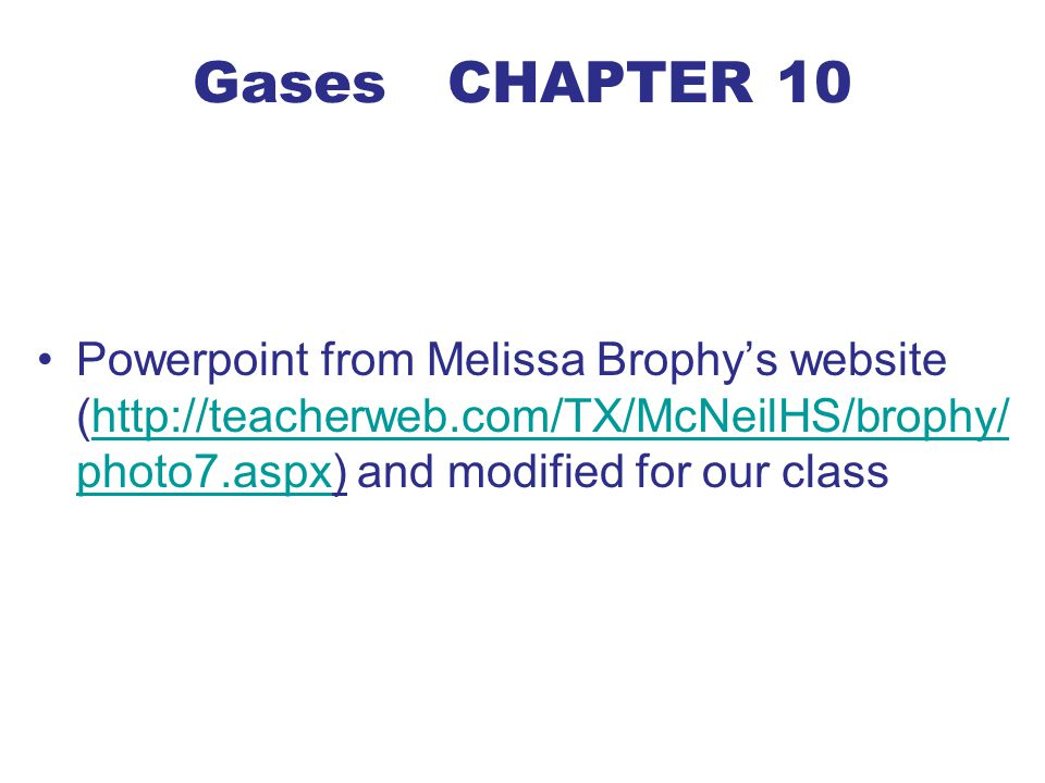 Gases CHAPTER 10 Powerpoint from Melissa Brophy's website (http://teacherweb.com/TX/McNeilHS/brophy/ photo7.aspx) and modified for our classhttp://teacherweb.com/TX/McNeilHS/brophy/ photo7.aspx