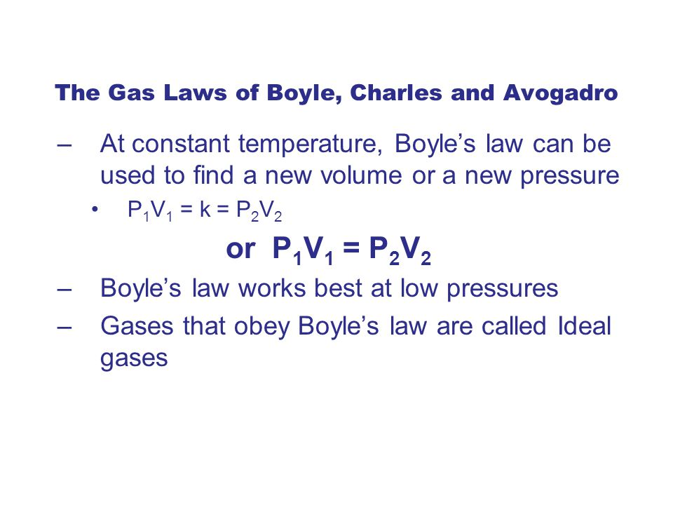 –At constant temperature, Boyle's law can be used to find a new volume or a new pressure P 1 V 1 = k = P 2 V 2 or P 1 V 1 = P 2 V 2 –Boyle's law works best at low pressures –Gases that obey Boyle's law are called Ideal gases The Gas Laws of Boyle, Charles and Avogadro