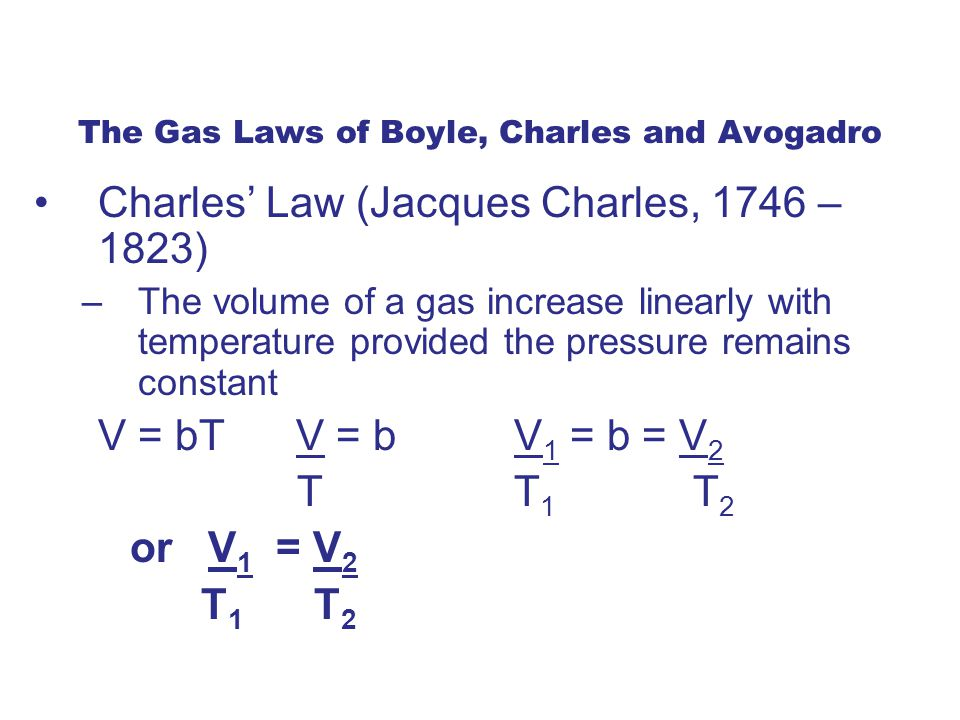 The Gas Laws of Boyle, Charles and Avogadro Charles' Law (Jacques Charles, 1746 – 1823) –The volume of a gas increase linearly with temperature provided the pressure remains constant V = bT V = b V 1 = b = V 2 T T 1 T 2 or V 1 = V 2 T 1 T 2
