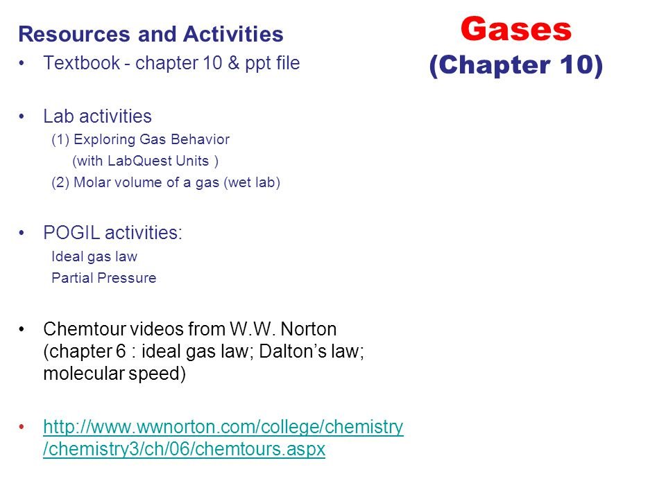 Gases (Chapter 10) Resources and Activities Textbook - chapter 10 & ppt file Lab activities (1) Exploring Gas Behavior (with LabQuest Units ) (2) Molar volume of a gas (wet lab) POGIL activities: Ideal gas law Partial Pressure Chemtour videos from W.W.