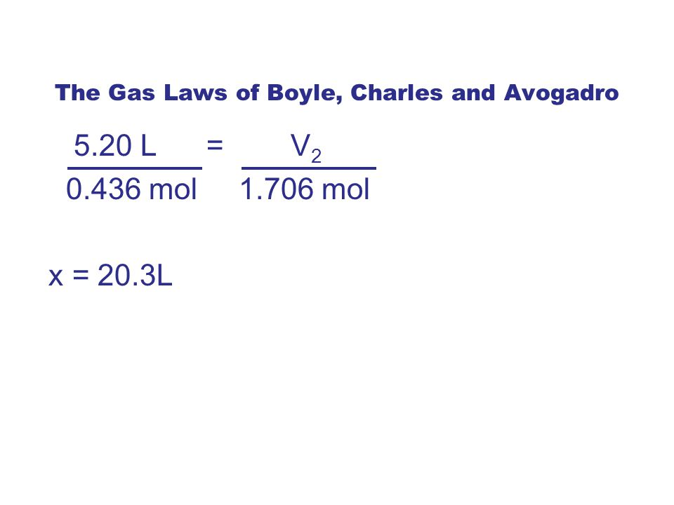 The Gas Laws of Boyle, Charles and Avogadro 5.20 L = V 2 0.436 mol 1.706 mol x = 20.3L