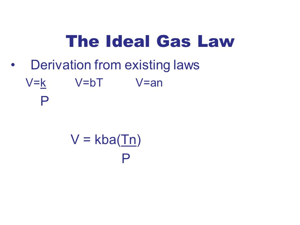 The Ideal Gas Law Derivation from existing laws V=k V=bT V=an P V = kba(Tn) P