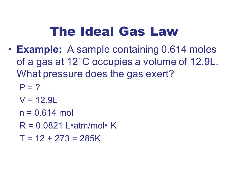 The Ideal Gas Law Example: A sample containing 0.614 moles of a gas at 12°C occupies a volume of 12.9L.