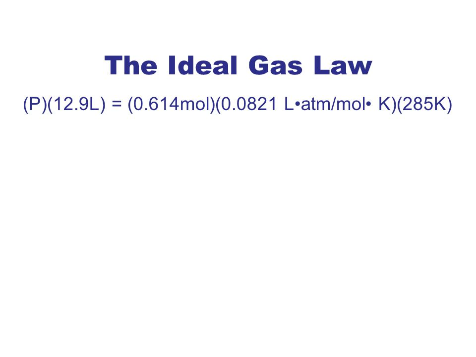 The Ideal Gas Law (P)(12.9L) = (0.614mol)(0.0821 Latm/mol K)(285K) Hint: Rearrange and re-write (watch out for units in numerator and denominator) P =1.11 atm