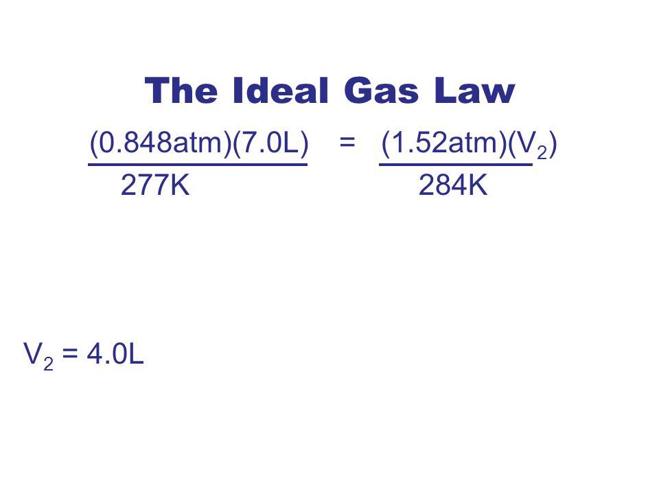 The Ideal Gas Law (0.848atm)(7.0L) = (1.52atm)(V 2 ) 277K284K V 2 = 4.0L