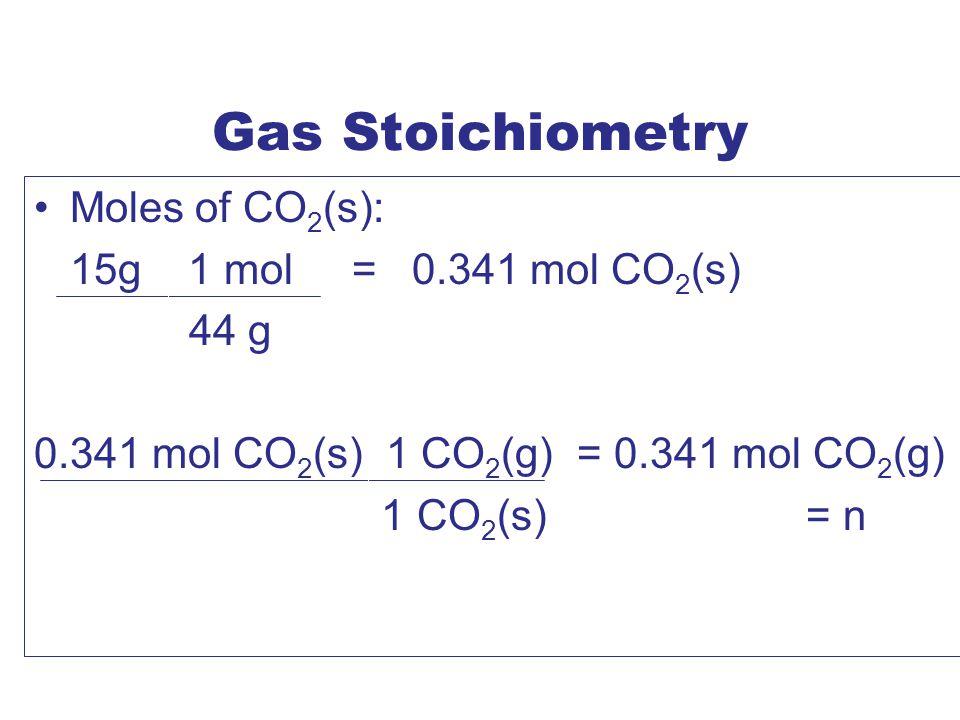 Gas Stoichiometry Moles of CO 2 (s): 15g 1 mol = 0.341 mol CO 2 (s) 44 g 0.341 mol CO 2 (s) 1 CO 2 (g) = 0.341 mol CO 2 (g) 1 CO 2 (s) = n