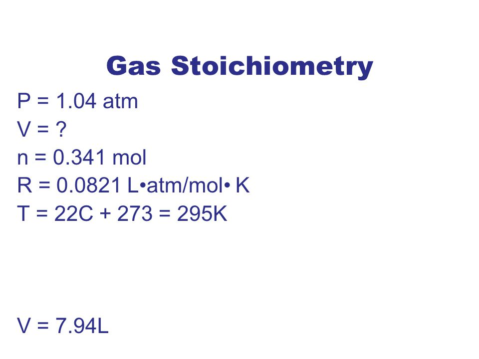 Gas Stoichiometry P = 1.04 atm V = ? n = 0.341 mol R = 0.0821 Latm/mol K T = 22C + 273 = 295K V = 7.94L