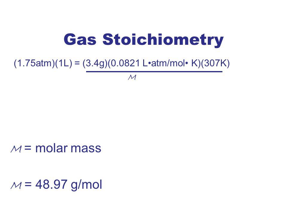 Gas Stoichiometry (1.75atm)(1L) = (3.4g)(0.0821 Latm/mol K)(307K) M M = molar mass M = 48.97 g/mol