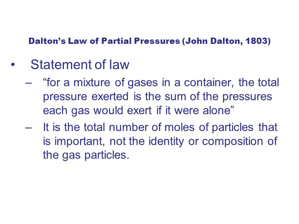 Dalton's Law of Partial Pressures (John Dalton, 1803) Statement of law – for a mixture of gases in a container, the total pressure exerted is the sum of the pressures each gas would exert if it were alone –It is the total number of moles of particles that is important, not the identity or composition of the gas particles.