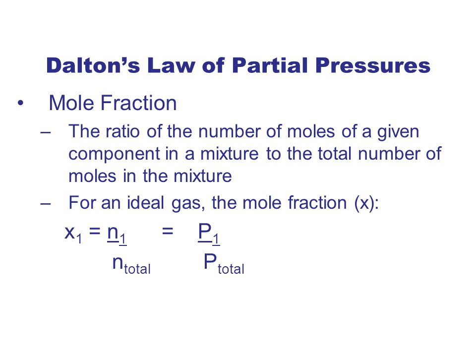 Dalton's Law of Partial Pressures Mole Fraction –The ratio of the number of moles of a given component in a mixture to the total number of moles in the mixture –For an ideal gas, the mole fraction (x): x 1 = n 1 = P 1 n total P total