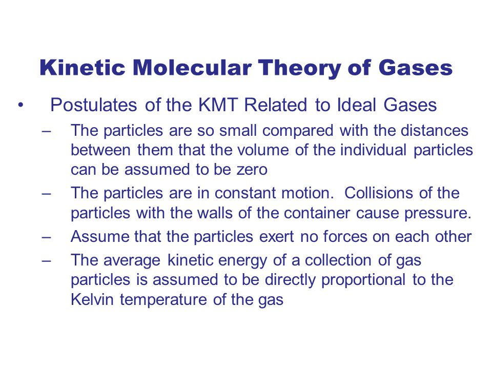 Kinetic Molecular Theory of Gases Postulates of the KMT Related to Ideal Gases –The particles are so small compared with the distances between them that the volume of the individual particles can be assumed to be zero –The particles are in constant motion.