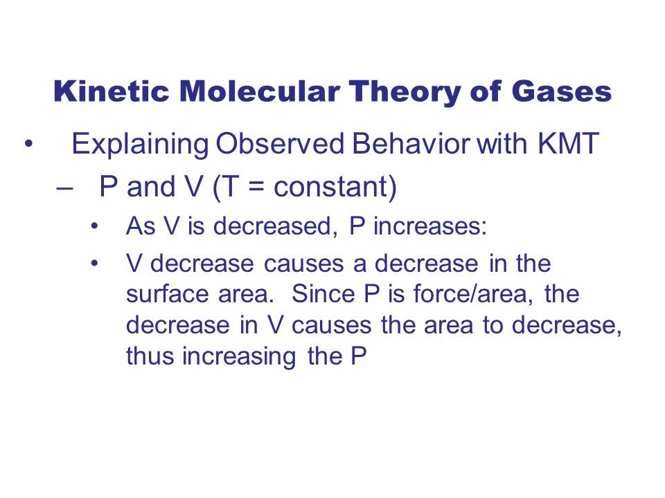 Kinetic Molecular Theory of Gases Explaining Observed Behavior with KMT –P and V (T = constant) As V is decreased, P increases: V decrease causes a decrease in the surface area.