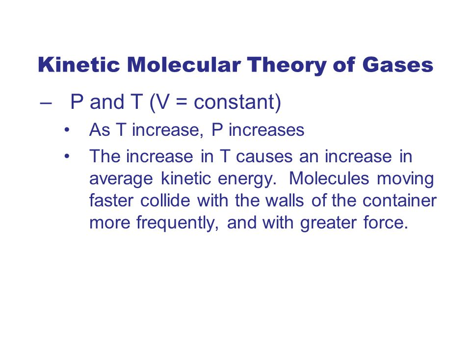 Kinetic Molecular Theory of Gases –P and T (V = constant) As T increase, P increases The increase in T causes an increase in average kinetic energy.