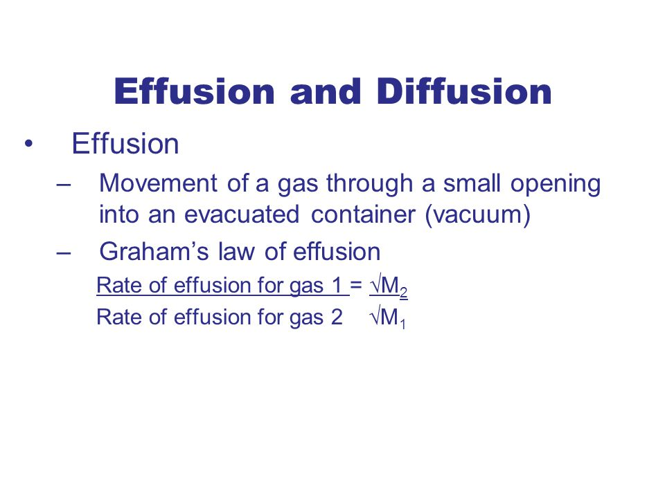 Effusion and Diffusion Effusion –Movement of a gas through a small opening into an evacuated container (vacuum) –Graham's law of effusion Rate of effusion for gas 1 = √M 2 Rate of effusion for gas 2 √M 1