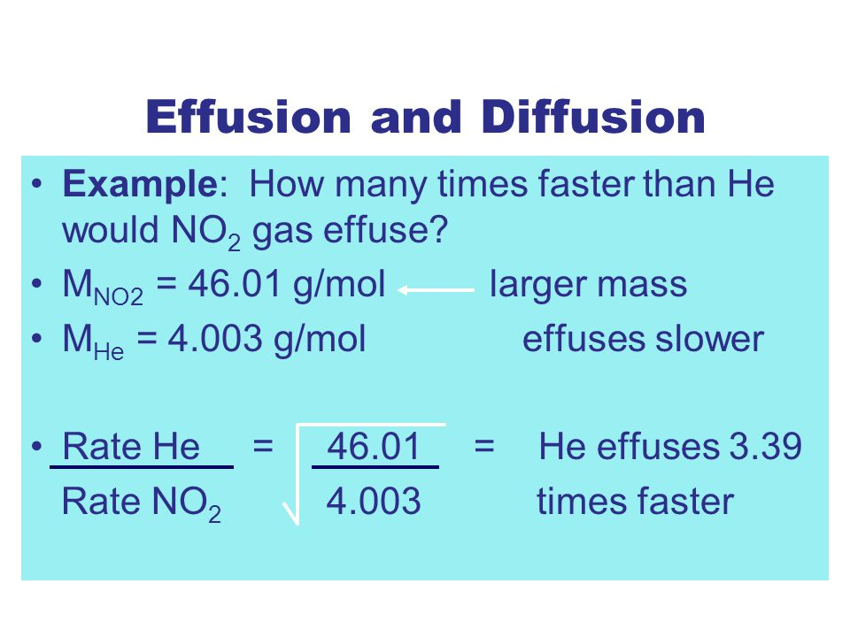Effusion and Diffusion Example: How many times faster than He would NO 2 gas effuse.