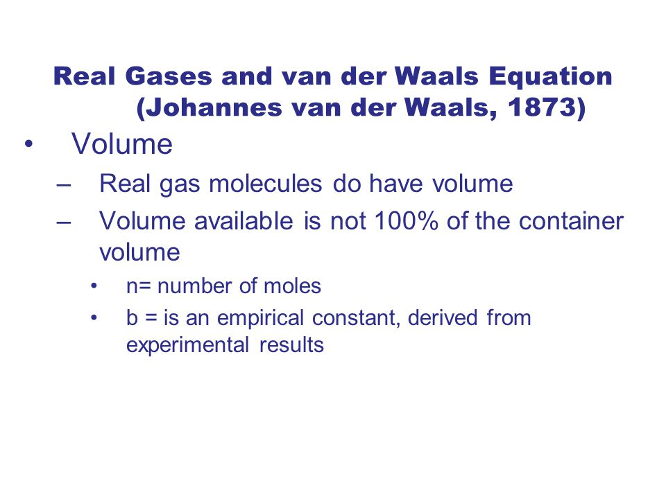 Real Gases and van der Waals Equation (Johannes van der Waals, 1873) Volume –Real gas molecules do have volume –Volume available is not 100% of the container volume n= number of moles b = is an empirical constant, derived from experimental results