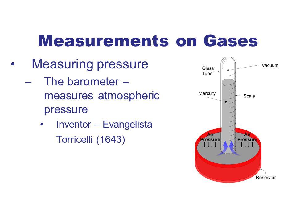 Measuring pressure –The barometer – measures atmospheric pressure Inventor – Evangelista Torricelli (1643) Measurements on Gases