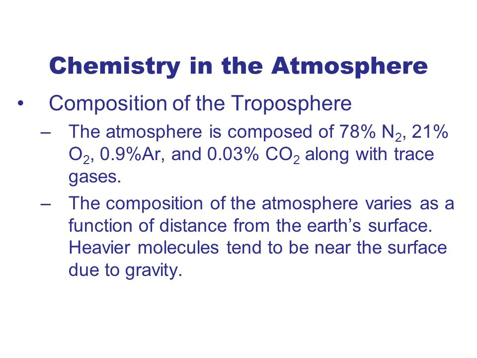 Chemistry in the Atmosphere Composition of the Troposphere –The atmosphere is composed of 78% N 2, 21% O 2, 0.9%Ar, and 0.03% CO 2 along with trace gases.