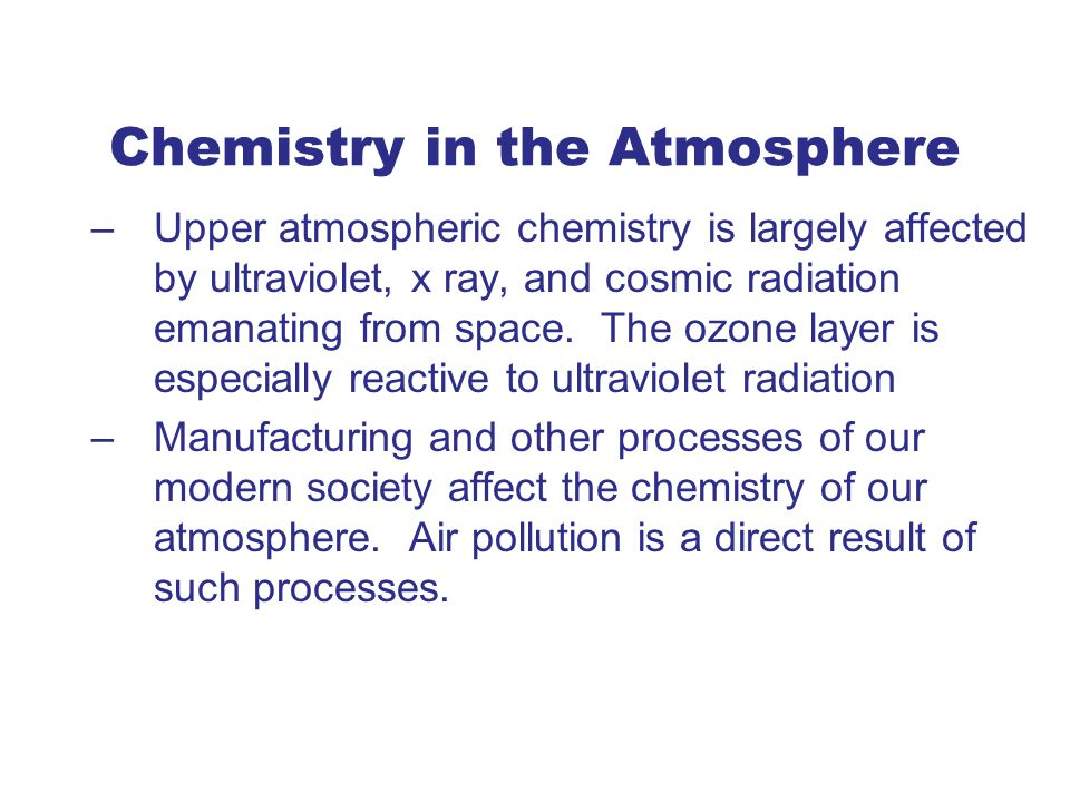 Chemistry in the Atmosphere –Upper atmospheric chemistry is largely affected by ultraviolet, x ray, and cosmic radiation emanating from space.