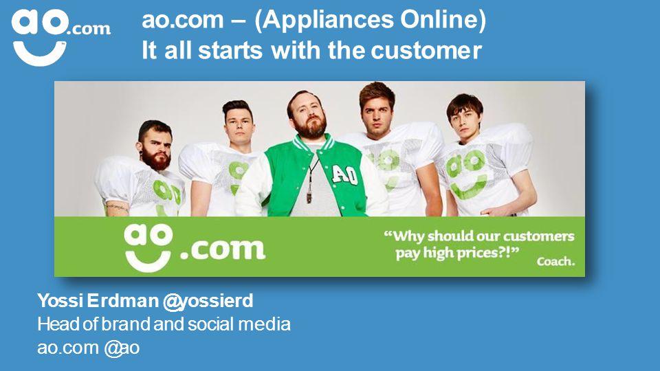 ao.com – (Appliances Online) It all starts with the customer Yossi Erdman @yossierd Head of brand and social media ao.com @ao