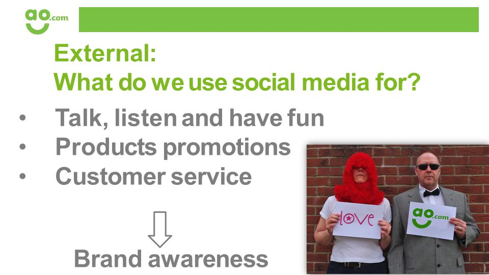 External: What do we use social media for? Talk, listen and have fun Products promotions Customer service Brand awareness